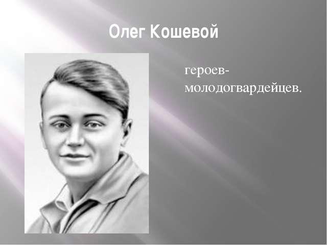 Олег Кошевой героев- молодогвардейцев.