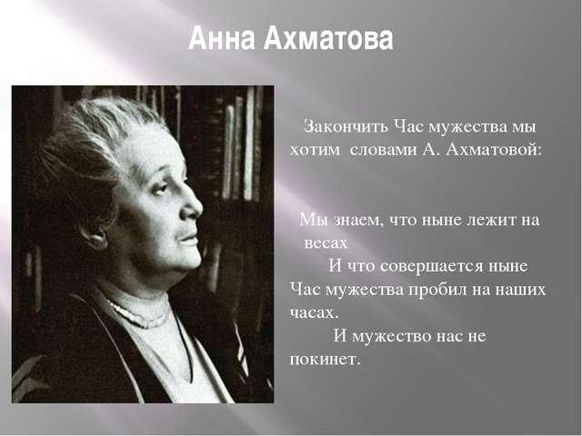Анна Ахматова Закончить Час мужества мы хотим словами А. Ахматовой: Мы знаем,...