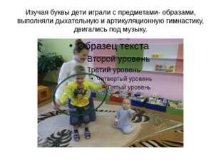 Изучая буквы дети играли с предметами- образами, выполняли дыхательную и арти