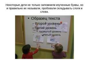 Некоторые дети не только запомнили изученные буквы, но и правильно их называл