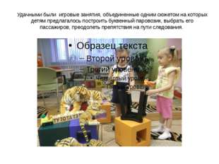 Удачными были игровые занятия, объединенные одним сюжетом на которых детям пр