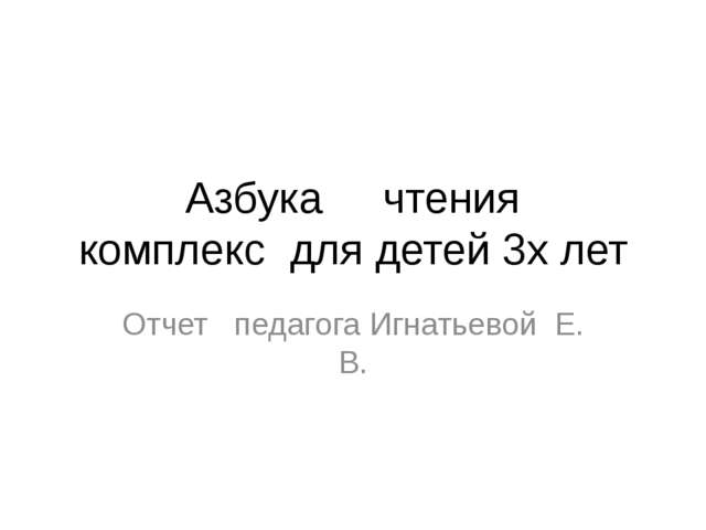 Азбука чтения комплекс для детей 3х лет Отчет педагога Игнатьевой Е. В.