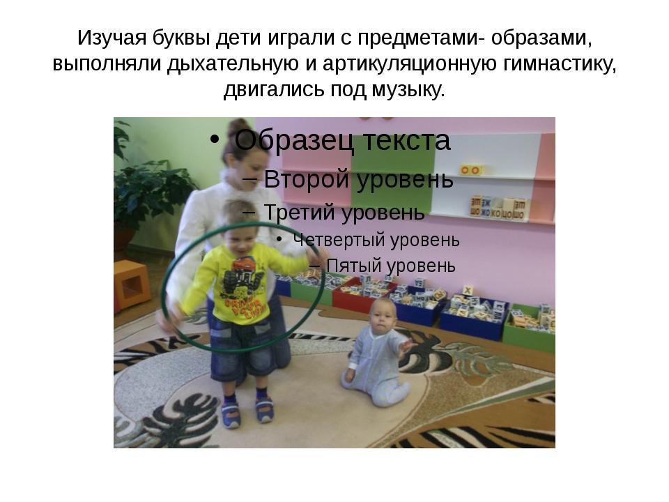Изучая буквы дети играли с предметами- образами, выполняли дыхательную и арти...