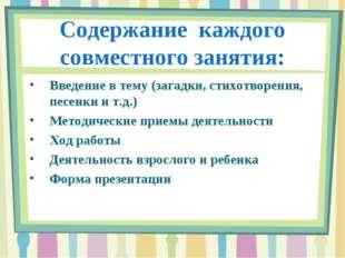 Содержание каждого совместного занятия: Введение в тему (загадки, стихотворен