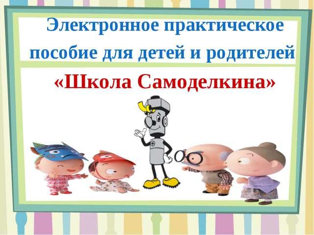 Электронное практическое пособие для детей и родителей «Школа Самоделкина»