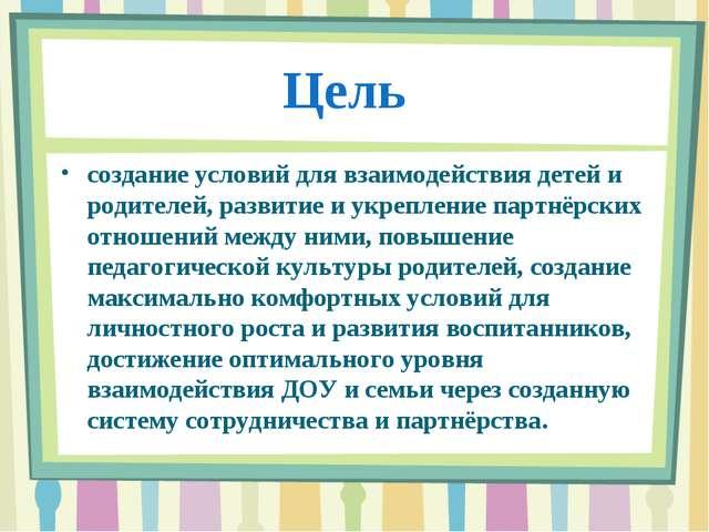Цель создание условий для взаимодействия детей и родителей, развитие и укрепл...