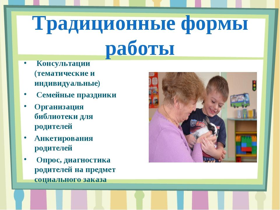 Традиционные формы работы Консультации (тематические и индивидуальные) Семейн...