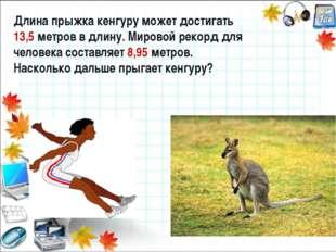 Длина прыжка кенгуру может достигать 13,5 метров в длину. Мировой рекорд для