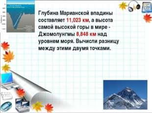 Глубина Марианской впадины составляет 11,023 км, а высота самой высокой горы