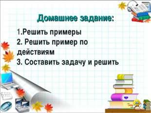 Домашнее задание: 1.Решить примеры 2. Решить пример по действиям 3. Составить