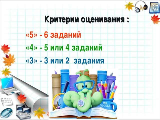 Критерии оценивания : «5» - 6 заданий «4» - 5 или 4 заданий «3» - 3 или 2 за...