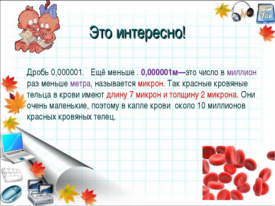 Это интересно! Дробь 0,000001. Ещё меньше . 0,000001м—это число в миллион раз...
