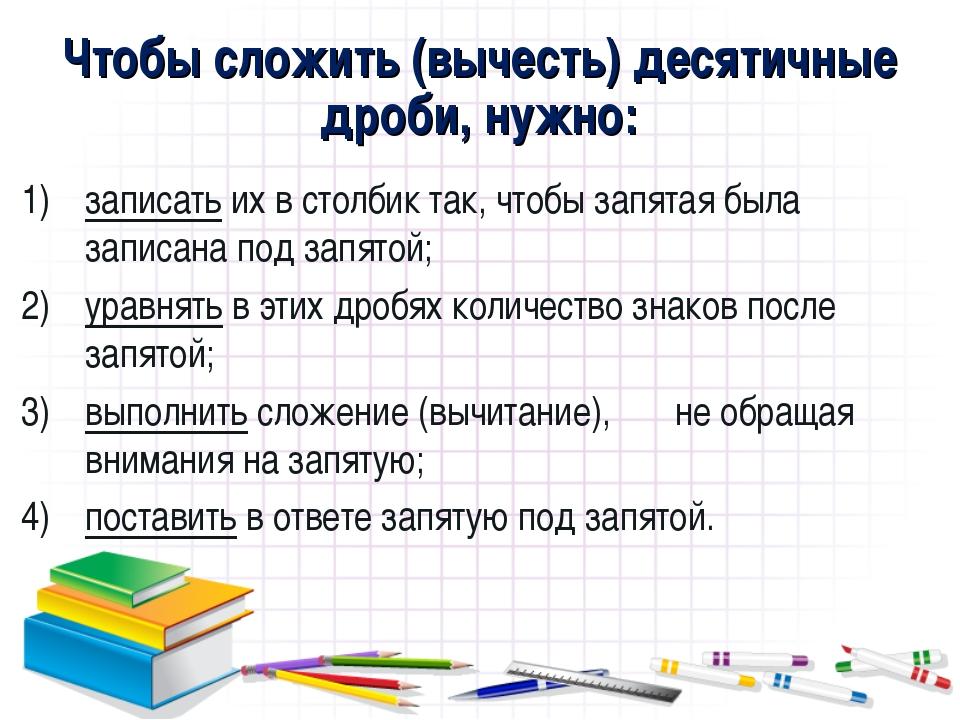 Чтобы сложить (вычесть) десятичные дроби, нужно: записать их в столбик так, ч...