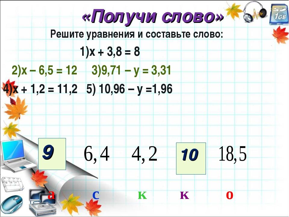 «Получи слово» Решите уравнения и составьте слово: 1)х + 3,8 = 8 2)х – 6,5 =...