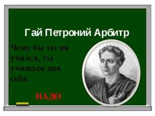 Гай Петроний Арбитр Чему бы ты ни учился, ты учишься для себя. НАДО
