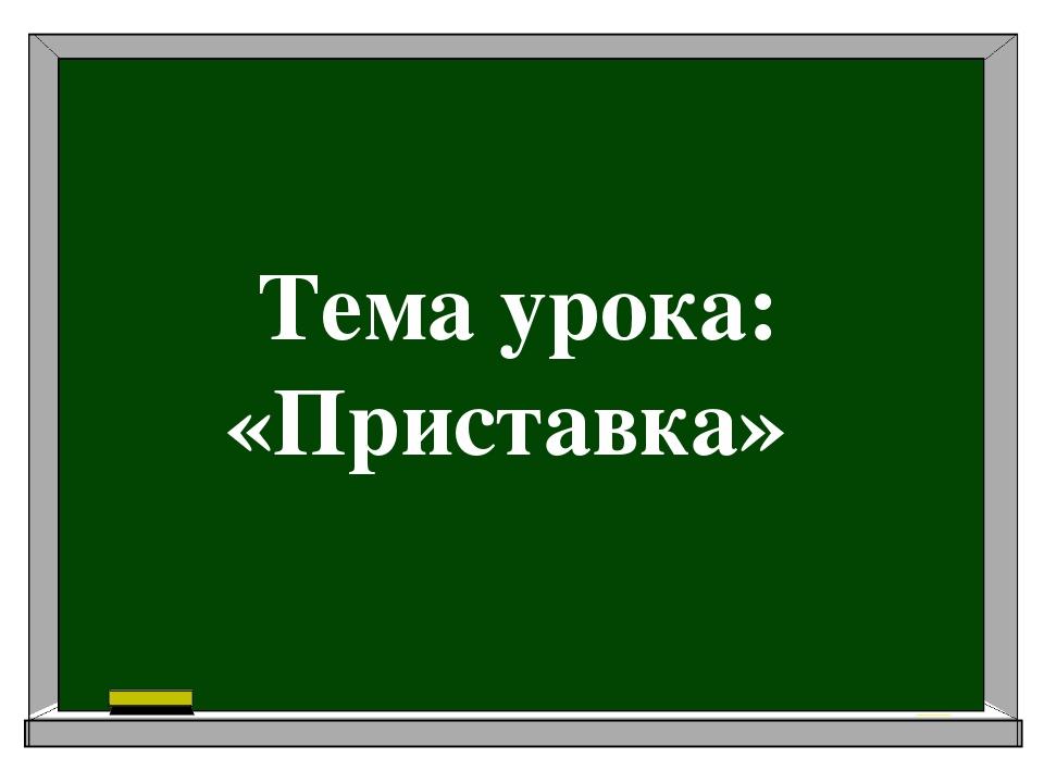Тема урока: «Приставка»