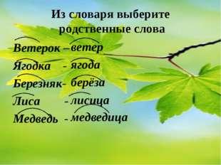 Из словаря выберите родственные слова Ветерок – Ягодка - Березняк- Лиса - Мед