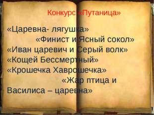 Конкурс «Путаница» «Царевна- лягушка» «Финист и Ясный сокол» «Иван царевич и