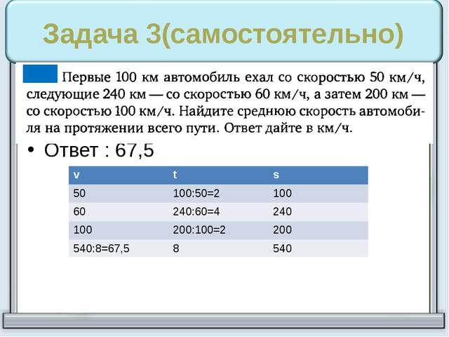 Задача 3(самостоятельно) Ответ : 67,5 v t s 50 100:50=2 100 60 240:60=4 240 1...