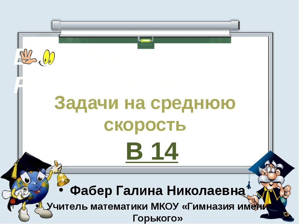 Задачи на среднюю скорость В 14 Фабер Галина Николаевна Учитель математики МК...
