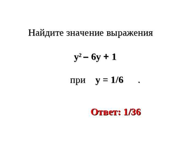 Найдите значение выражения при y = 1/6 . y2 – 6y + 1 Ответ: 1/36