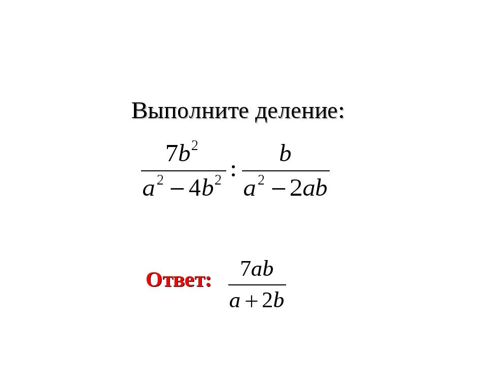 Выполните деление: Ответ: