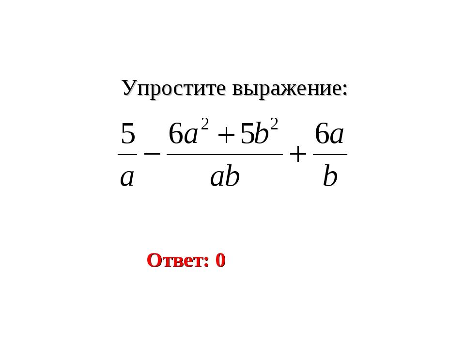 Упростите выражение: Ответ: 0