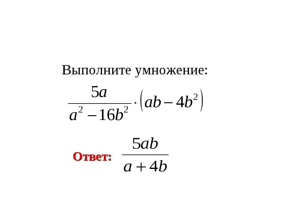 Выполните умножение: Ответ: