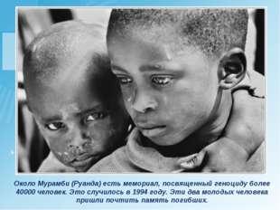 Около Мурамби (Руанда) есть мемориал, посвященный геноциду более 40000 челове