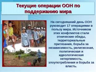 На сегодняшний день ООН руководит 17 операциями в пользу мира. Источником эти