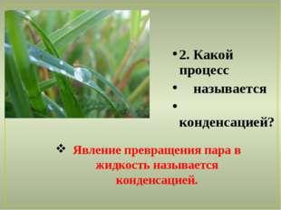 2. Какой процесс называется конденсацией? Явление превращения пара в жидкость