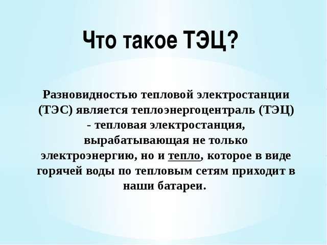 Разновидностью тепловой электростанции (ТЭС) является теплоэнергоцентраль (ТЭ...