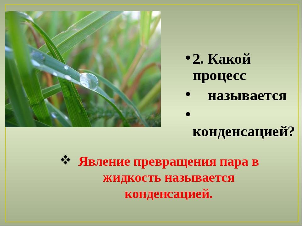 2. Какой процесс называется конденсацией? Явление превращения пара в жидкость...