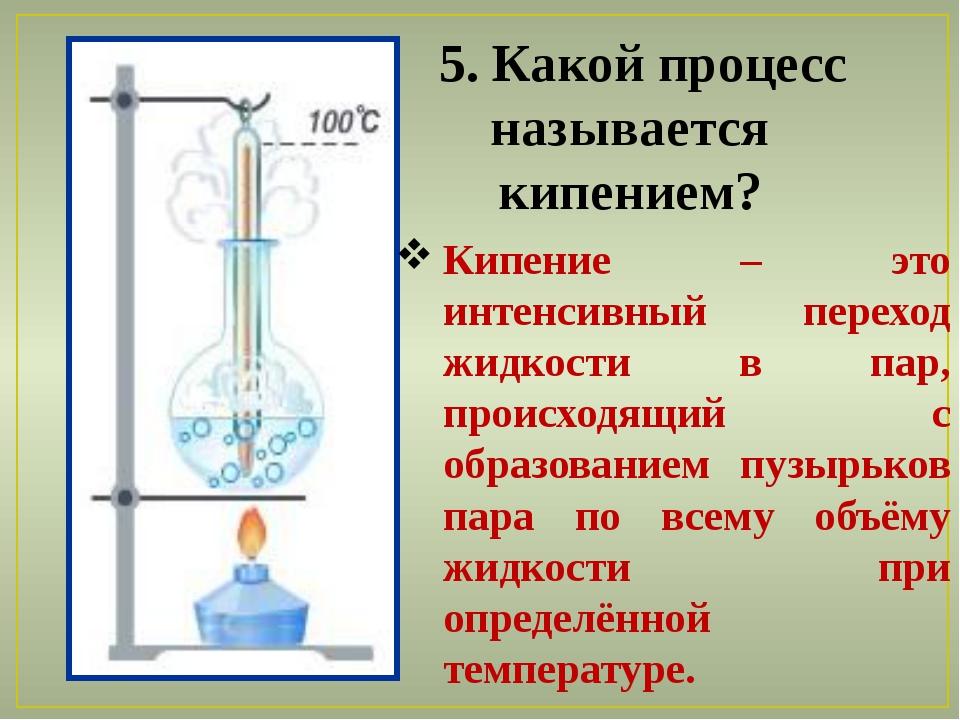 5. Какой процесс называется кипением? Кипение – это интенсивный переход жидк...