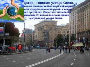 Крещатик - главная улица Киева. Когда-то на этом месте был глубокий овраг, по