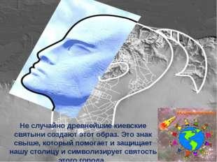 Не случайно древнейшие киевские святыни создают этот образ. Это знак свыше, к