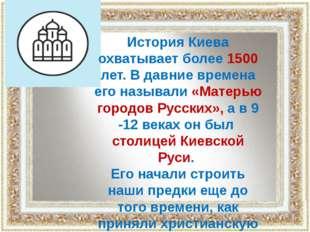 История Киева охватывает более 1500 лет. В давние времена его называли «Матер