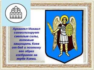 Архангел Михаил символизирует светлые силы, готовые защищать Киев от бед и по