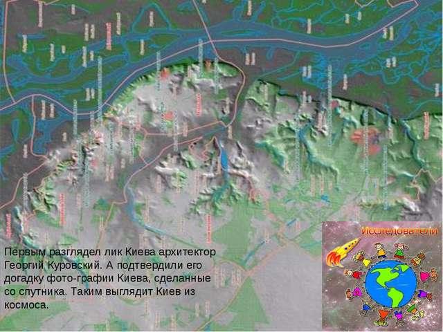 Первым разглядел лик Киева архитектор Георгий Куровский. А подтвердили его до...
