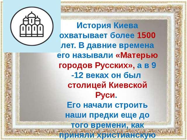 История Киева охватывает более 1500 лет. В давние времена его называли «Матер...
