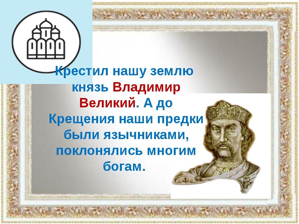 Крестил нашу землю князь Владимир Великий. А до Крещения наши предки были язы...