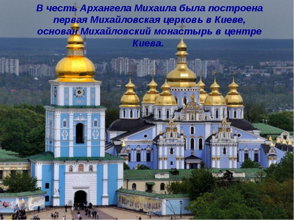 В честь Архангела Михаила была построена перваяМихайловская церковьв Киеве,...