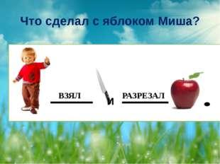 Что сделал с яблоком Миша? ВЗЯЛ РАЗРЕЗАЛ И