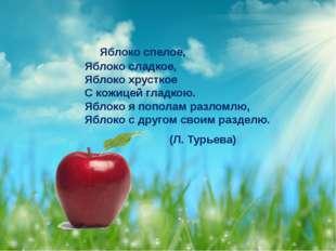 Яблоко спелое, Яблоко сладкое, Яблоко хрусткое С кожицей гладкою. Яблоко я п