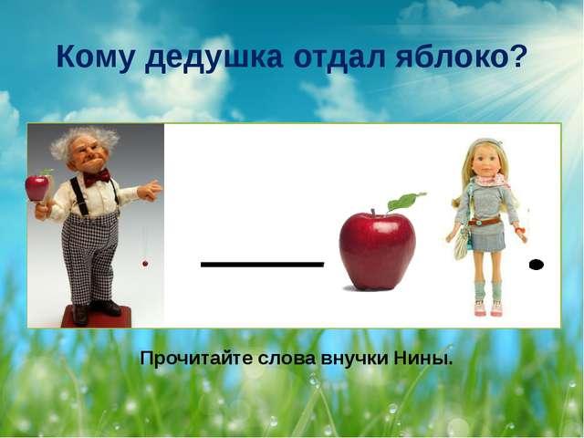 Кому дедушка отдал яблоко? Прочитайте слова внучки Нины.