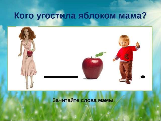 Кого угостила яблоком мама? Зачитайте слова мамы.
