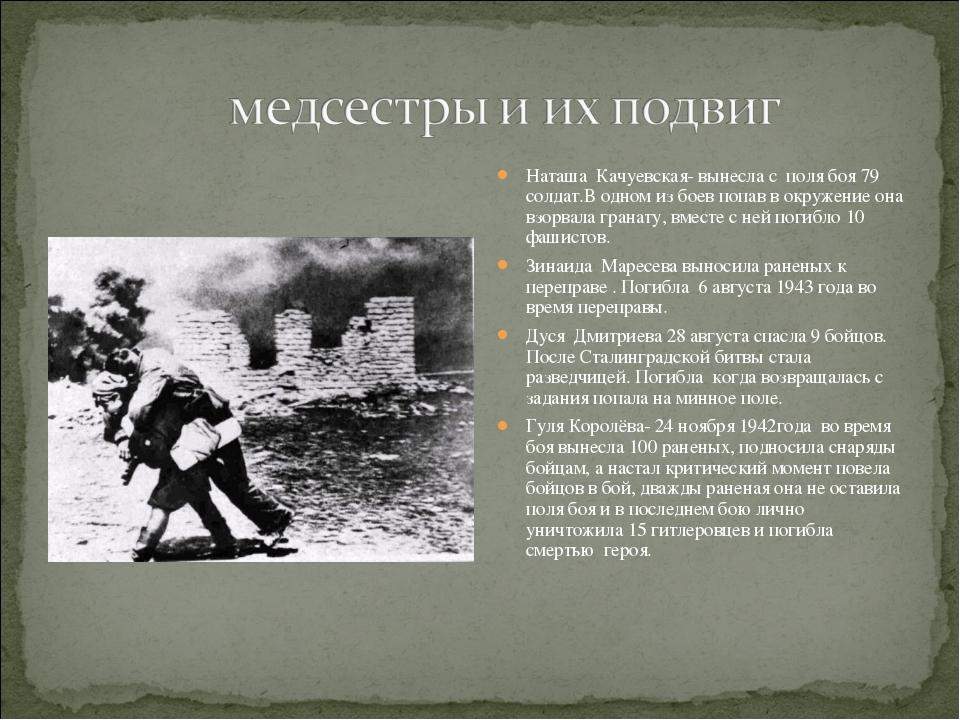Наташа Качуевская- вынесла с поля боя 79 солдат.В одном из боев попав в окруж...