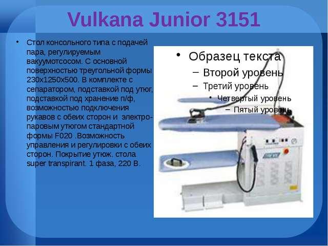 Vulkana Junior 3151 Стол консольного типа с подачей пара, регулируемым вакуум...