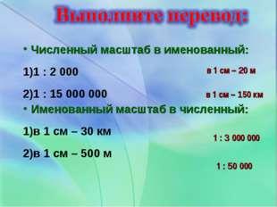 Численный масштаб в именованный: 1 : 2 000 1 : 15 000 000 Именованный масштаб