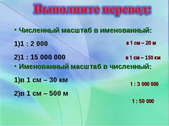 Численный масштаб в именованный: 1 : 2 000 1 : 15 000 000 Именованный масштаб...